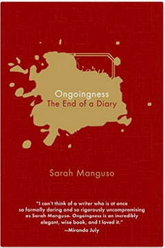 Sarah Manguso, Ongoingness: The End of a Diary (Greywolf Press, 2015)